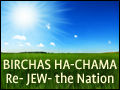 Birchas Ha-Chama: Re- JEW- the Nation