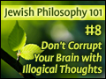 Jewish Philosophy 101: #8 Don't Corrupt Your Brain with Illogical Thoughts