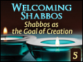 Shabbos as the Goal of Creation -  Welcoming Shabbos #5
