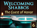 Welcoming Shabbos #6: The Guest of Honor