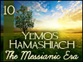 Yemos Hamashiach: The Messianic Era #10