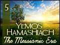 Yemos Hamashiach: The Messianic Era #5