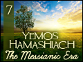 Yemos Hamashiach: The Messianic Era #7