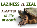 Laziness vs. Zeal - A Matter of Life or Death