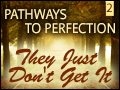 Pathways to Perfection 2- They Just Don't Get It