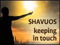 Shavuos: Being in Touch