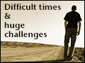 Difficult Times & Huge Challenges