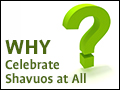 Why Celebrate Shavuos at All