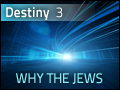 Destiny #3: Why the Jews