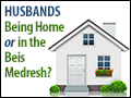 Husbands: Being at Home or Beis Medresh?
