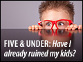 Five and Under: Have I Already Ruined My Kids?