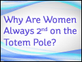 Why Are Women Always 2nd on the Totem Pole?