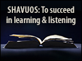 Shavuos: To Suceed in Learning & Listening