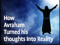 How Avraham Turned his thoughts Into Reality