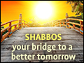 Shabbos: Bridge to a Better Tomorrow