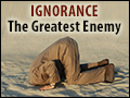 Ignorance: The Greatest Enemy
