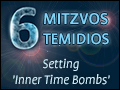 Shesh Mitzvos Temidios: Setting 'Inner Time Bombs'