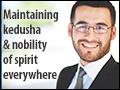 Maintaining Kedusha & Nobility of Spirit Everywhere