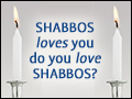 Shabbos Loves You, Do You Love Shabbos?